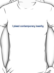 I plead contemporary insanity T-Shirt
