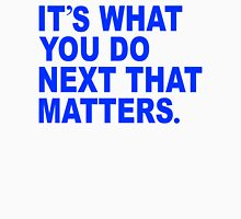 Its what you do next that matters. T-Shirt