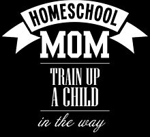 HOMESCHOOL MOM TRAIN UP A CHILD IN THE WAY by inkedcreatively
