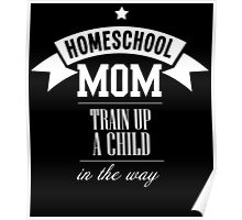HOMESCHOOL MOM TRAIN UP A CHILD IN THE WAY Poster