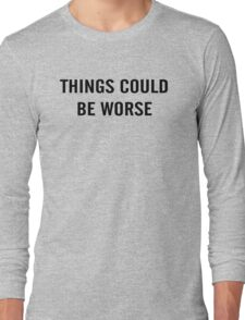 Things Could Be Worse Long Sleeve T-Shirt