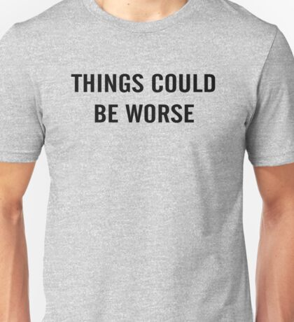 Things Could Be Worse Unisex T-Shirt
