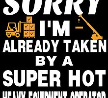 SORRY I'M ALREADY TAKEN BY A SUPER HOT HEAVY EQUIPMENT OPERATOR by birthdaytees