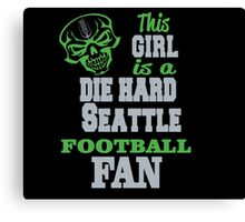 THIS GIRL IS A DIE HARD SEATTLE FOOTBALL FAN Canvas Print