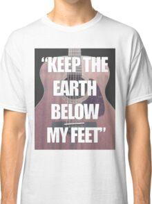 Keep the Earth Below My Feet Classic T-Shirt