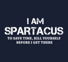 I AM SPARTACUS. TO SAVE TIME, KILL YOURSELF BEFORE I GET THERE by pravinya2809