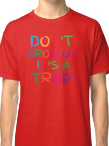 Don't GROW UP! IT'S A TRAP! Classic T-Shirt