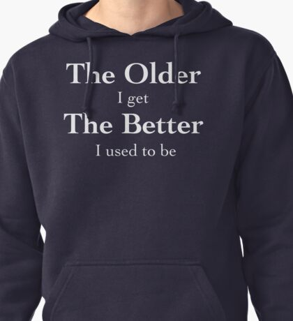 The Older I Get - White Lettering, Funny Pullover Hoodie