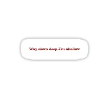 Way down deep I'm shallow Sticker