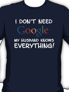 I don't need Google my Husband knows everything!! T-Shirt