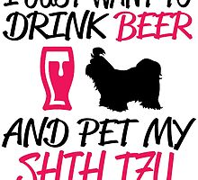 I JUST WANT TO DRINK BEER AND PET MY SHIH TZU by BADASSTEES