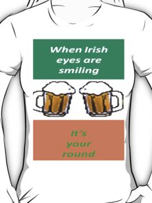 When Irish Eyes Are Smiling It's Your Round T-Shirt