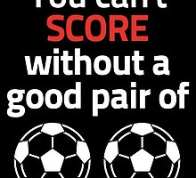 YOU CAN'T SCORE WITHOUT A GOOD PAIR OF FOOTBALL by birthdaytees