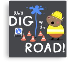 We'll Dig up the Road! Canvas Print