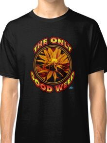 The Only Good Weed Classic T-Shirt