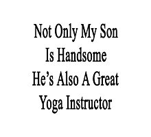 Not Only My Son Is Handsome He's Also A Great Yoga Instructor  Photographic Print