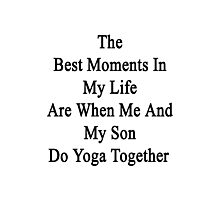 The Best Moments In My Life Are When Me And My Son Do Yoga Together  Photographic Print