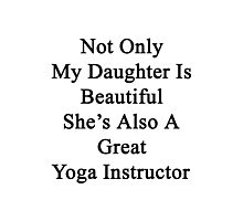 Not Only My Daughter Is Beautiful She's Also A Great Yoga Instructor  Photographic Print