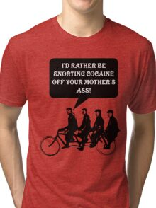 I'd rather be snorting cocaine of your mother's ass! Tri-blend T-Shirt