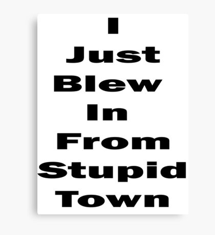 I Just Blew In From Stupid Town Canvas Print