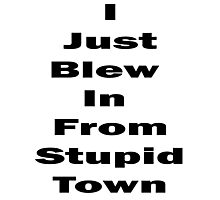 I Just Blew In From Stupid Town Photographic Print