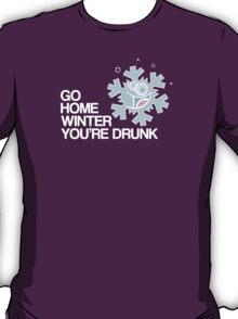 Go home winter you're DRUNK! T-Shirt