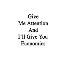 Give Me Attention And I'll Give You Economics  by supernova23