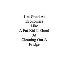 I'm Good At Economics Like A Fat Kid Is Good At Cleaning Out A Fridge  by supernova23