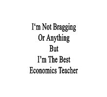 I'm Not Bragging Or Anything But I'm The Best Economics Teacher  by supernova23