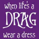 When Life's A Drag - Wear A Dress by taiche