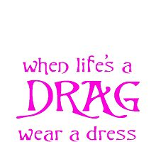 When Life's A Drag Wear A Dress On July 16th by taiche