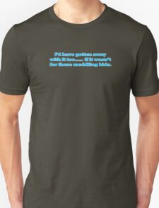 I'd have gotten away with it too.....  if it wasn't for those meddling kids. Unisex T-Shirt