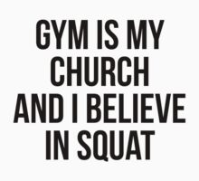 GYM IS MY CHURCH AND I BELIEVE IN SQUAT by Musclemaniac