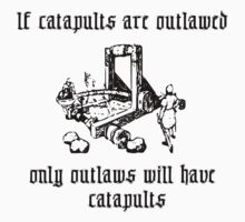 If catapults are outlawed, only outlaws will have catapults. by sender