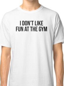 I DON'T LIKE FUN AT THE GYM Classic T-Shirt