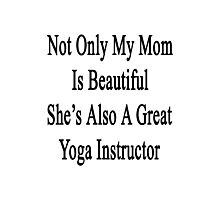 Not Only My Mom Is Beautiful She's Also A Great Yoga Instructor  Photographic Print