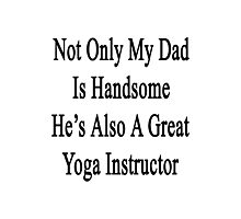 Not Only My Dad Is Handsome He's Also A Great Yoga Instructor  Photographic Print