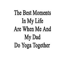 The Best Moments In My Life Are When Me And My Dad Do Yoga Together  Photographic Print