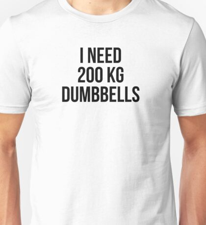 I NEED 200 KG DUMBBELLS Unisex T-Shirt