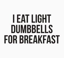 I EAT LIGHT DUMBBELLS FOR BREAKFAST by Musclemaniac