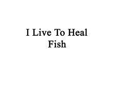 I Live To Heal Fish  by supernova23