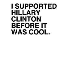 I Supported Hillary Before It Was Cool [Black] Photographic Print