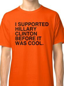 I Supported Hillary Before It Was Cool [Black] Classic T-Shirt