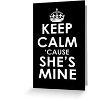 Keep Calm And 'Cause She's Mine - Tshirts & Hoodies Greeting Card