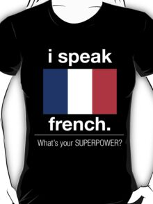 I SPEAK FRENCH. WHAT'S YOUR SUPERPOWER T-Shirt