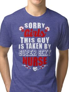 SORRY GIRLS THIS GUY IS TAKEN BY SUPER SEXY NURSE Tri-blend T-Shirt