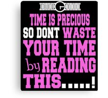 TIME IS PRECIOUS SO DONT WASTE YOUR TIME BY READING THIS Canvas Print