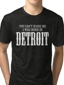 YOU CAN'T SCARE ME I WAS BORN IN DETROIT Tri-blend T-Shirt