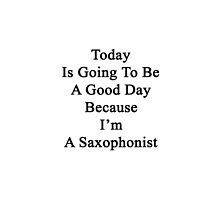 Today Is Going To Be A Good Day Because I'm A Saxophonist  by supernova23
