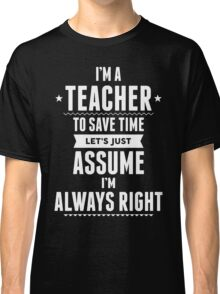 I Am A Teacher To Save Time Let's Just Assume I Am Always Right Classic T-Shirt